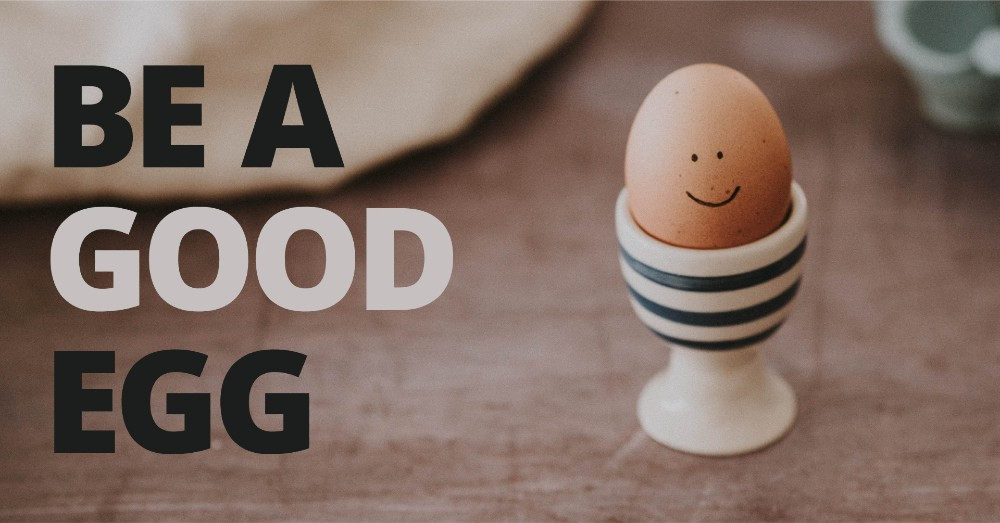 BE A GOOD EGG
